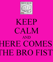 keep calm and here comes the bro fist by animeartist12343