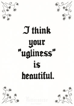 I think your ''ugliness'' is beautiful. by Bittersuesz