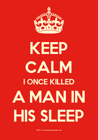 Keep Calm I Once Killed A Man In His Sleep... by sar-sar-is-me