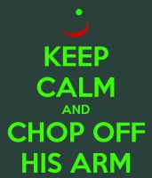Keep Calm and Chop Off His Arm by PaiwaYunder7