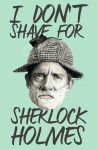 I don't shave for Sherlock Holmes by cecilepellerinfrance