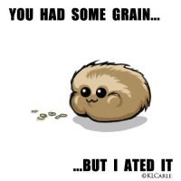 ST: Ur grain... I ated it by KLCarle