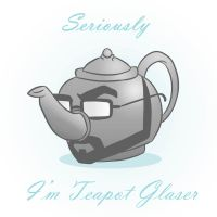 Seriously I'm Teapot Glaser by mapacheanepicstory
