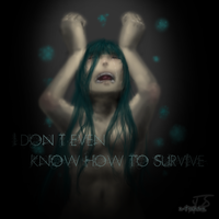 I don't even know how to survive by x-Tsuka-x