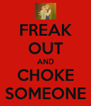 Freak Out and Choke Someone by Musicalkitty688