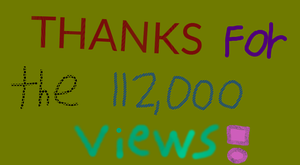 Thanks for the 112000 Views by EarWaxKid