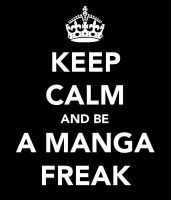 KEEP CALM AND BE A MANGA FREAK by PromenadeQueen